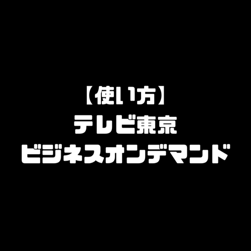 テレビ東京ビジネスオンデマンド 使い方