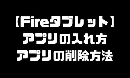Fireタブレット|ファイヤータブレットのアプリ入れ方&削除方法