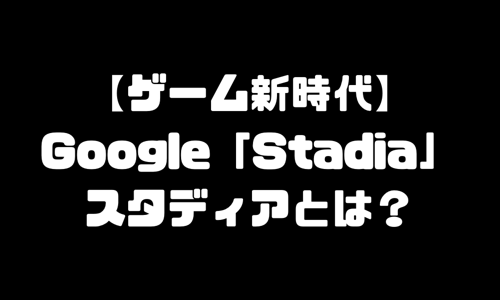 スタディア(Stadia)とは|Googleゲーム「スタディア」日本発売日は?
