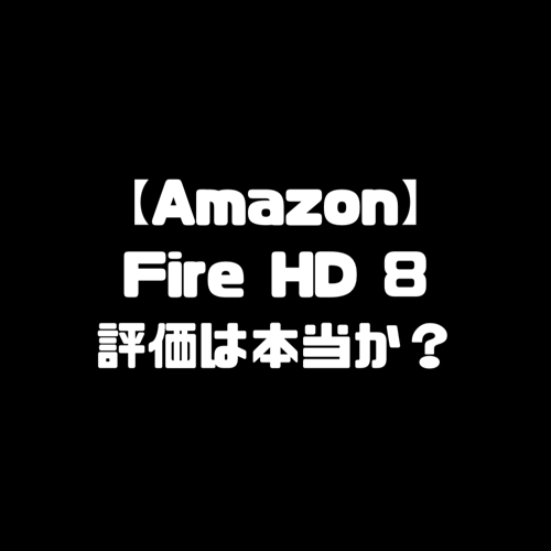 Fire HD 8タブレット 評価 ファイヤータブレット
