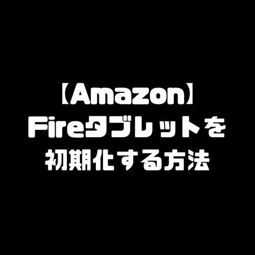 Fireタブレット ファイヤータブレット 初期化 リセットFireタブレット ファイヤータブレット 初期化 リセット