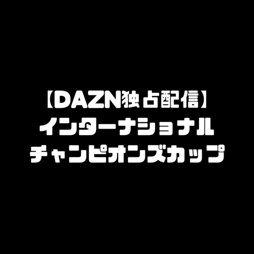 DAZN ダゾーン 独占配信 独占放送 ICC インターナショナル・チャンピオンズカップ 配信