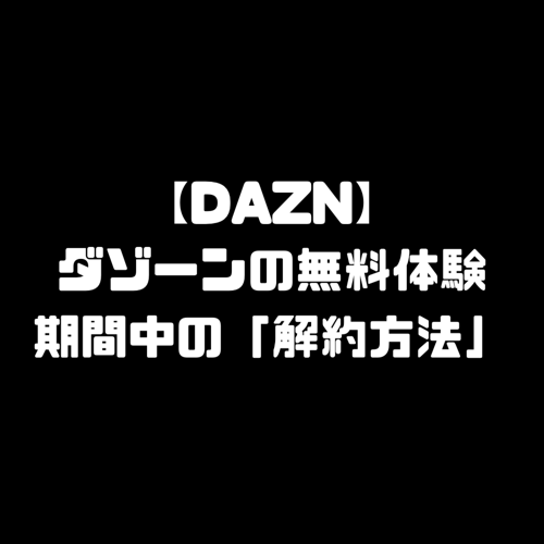 DAZN ダゾーン 無料体験 無料期間中 解約方法 退会方法