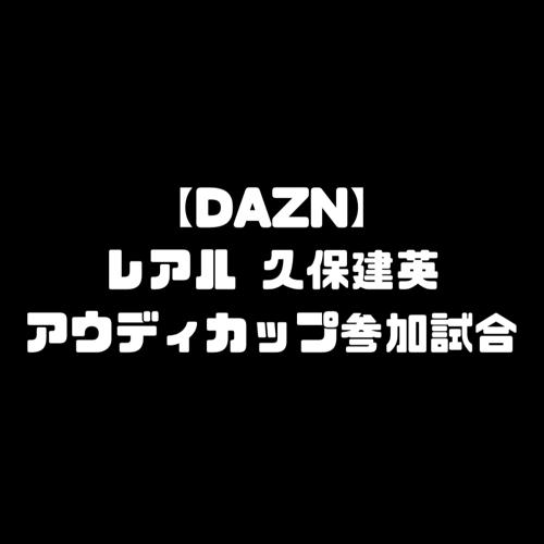 DAZN ダゾーン アウディカップ 独占放送 レアルマドリード 久保建英 試合 独占配信