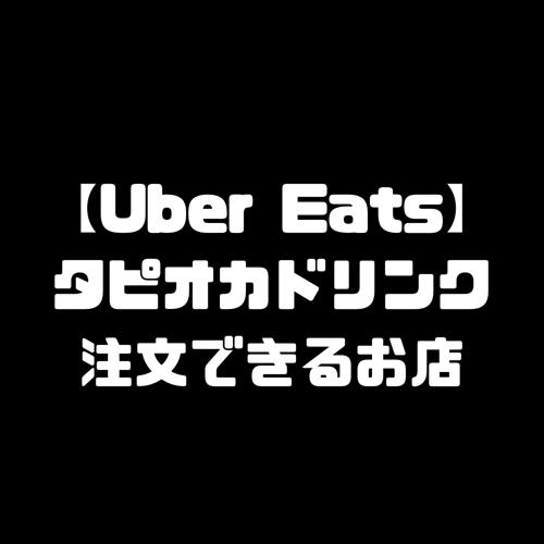 Uber Eats ウーバーイーツ タピオカジュース 注文 お店 タピオカドリンク タピオカミルクティー 店舗