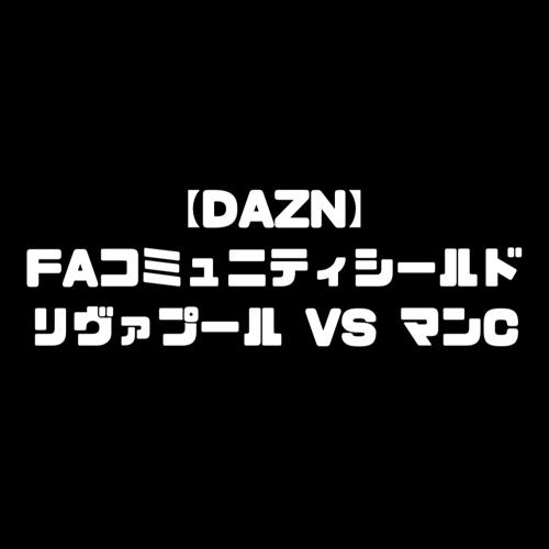 FAコミュニティシールド 2019 DAZN ダゾーン 放送予定 放送スケジュール
