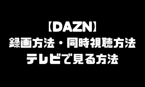 DAZN(ダゾーン)録画方法|同時視聴方法・テレビで見る方法や使い方