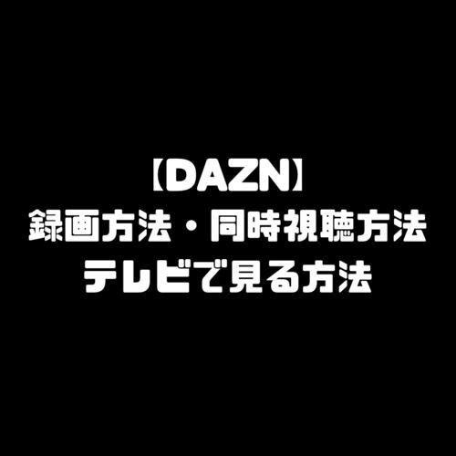 DAZN ダゾーン 録画 同時視聴方法 テレビで見る方法 使い方 DAZN for docomo ドコモ