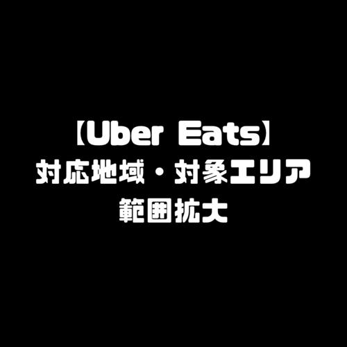 Uber Eats ウーバーイーツ 範囲拡大 対応地域 対象配達エリア 範囲外 エリア外