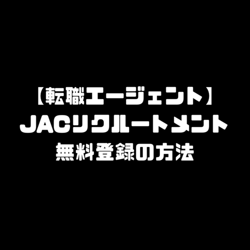 JACリクルートメント 無料 登録 転職エージェント JAC Recruitment ジェイエイシーリクルートメント 新規登録方法 始め方 使い方 申し込み