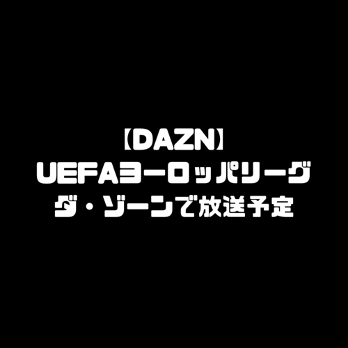 UEFAヨーロッパリーグ 放送予定 DAZN ダゾーン 海外サッカー 配信予定