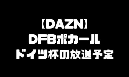 DFBポカール ドイツカップ 放送予定 DAZN ダゾーン 独占配信 スケジュール ドイツ杯