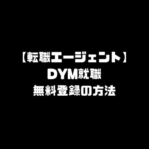 DYM就職 無料 登録 ディーワイエム 転職エージェント 始め方 使い方 申し込み DYM転職