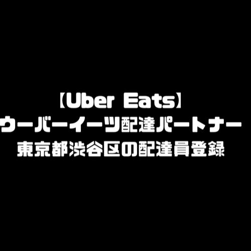 ウーバーイーツ 渋谷区 登録 東京都 渋谷 バイト エリア 始める 登録方法 始め方 配達パートナー 対象地域 範囲外 対応地域 サービスエリア外 UberEats Uber Eats