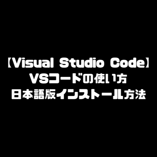 VSコード Visual Studio Code ビジュアルスタジオコード 使い方 日本語版 インストール方法 ダウンロード方法