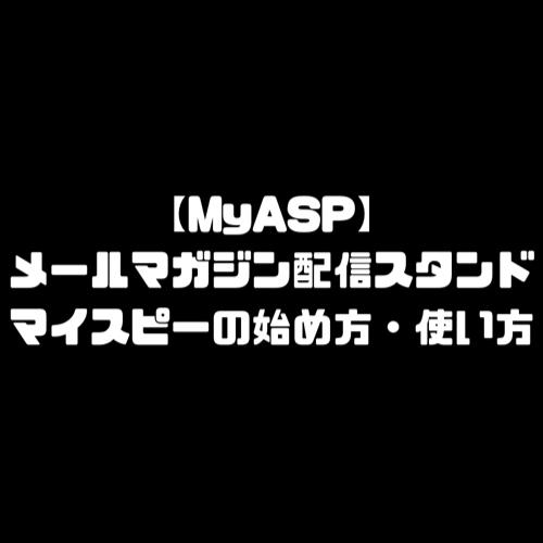 マイスピー 使い方 メルマガ 配信スタンド MyASP メールマガジンの作り方 登録方法 始め方 配信停止 メールマガジン 契約 仕方 やり方