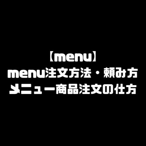 menu 注文方法 頼み方 menu メニュー クーポンコード エリア 地域 範囲 拡大予定 配達員 配達パートナー 登録方法 始め方 招待コード 紹介コード バイト 登録 やり方