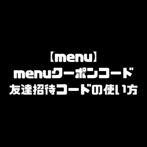 menu 頼み方 注文方法 menu メニュー 支払い方法 配達エリア 注文の流れ 注文の仕方 クーポンコード プロモーションコード 友達招待コード 友達紹介コード