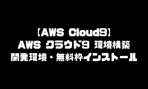 AWS Cloud9 環境構築 AWSクラウド9 開発環境 導入 無料枠 インストール ダウンロード 始め方 開設方法 登録方法