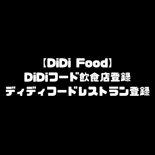 DiDiFood 飲食店登録 DiDiフード ディディフード レストラン 登録方法 加盟店登録 店舗登録
