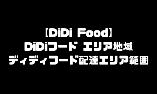 DiDiFoodエリア地域|DiDiフード(ディディフード)配達エリア範囲拡大・サービスエリア拡大予定