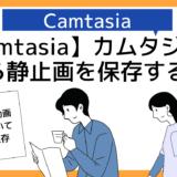 【Camtsia】カムタジア動画から静止画像をスクリーンショット&切り取り・保存する